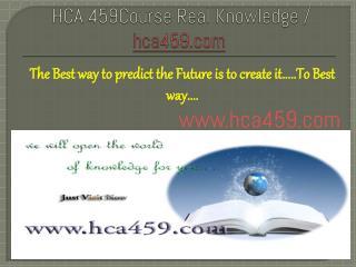 HCA 459Course Real Knowledge / hca459 dotcom