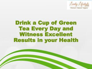Drink a Cup of Green Tea Every Day and Witness Excellent Results in your Health