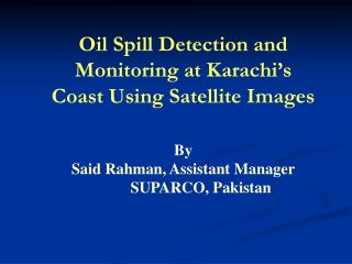 Oil Spill Detection and Monitoring at Karachi s Coast Using Satellite Images  By Said Rahman, Assistant Manager  SUPARCO