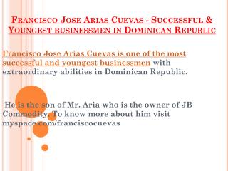 Francisco Jose Arias Cuevas is one of the most successful and youngest businessmen with extraordinary abilities in Domi