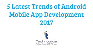 5 Latest Trends of Android Mobile App Development 2017