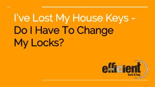 I've Lost My House Keys - Do I Have to Change My Locks? - Efficient Lock & Key
