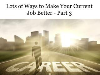 Lots of Ways to Make Your Current Job Better - Part 3