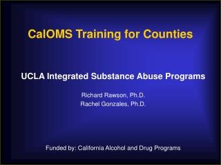 UCLA Integrated Substance Abuse Programs  Richard Rawson, Ph.D. Rachel Gonzales, Ph.D.     Funded by: California Alcohol