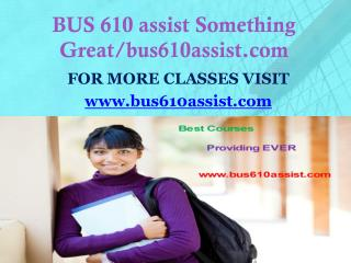 BUS 610 assist Something Great/bus610assist.com