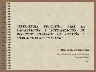 Dra. Sonia Cisneros Taja  Centro Interamericano de Estudios de  Seguridad Social 2002