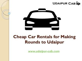 Cheap car rentals for making rounds to udaipur