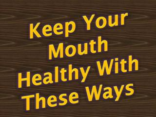 Keep Your Mouth Healthy With These Ways