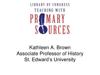 Kathleen A. Brown Associate Professor of History St. Edward s University