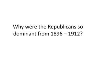 Why were the Republicans so dominant from 1896   1912