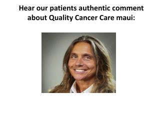 Hear our patients authentic comment about Quality Cancer