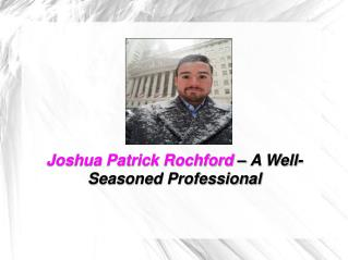 Joshua Patrick Rochford – A Well-Seasoned Professional