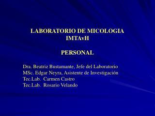 LABORATORIO DE MICOLOGIA IMTAvH  PERSONAL  Dra. Beatriz Bustamante, Jefe del Laboratorio MSc. Edgar Neyra, Asistente de
