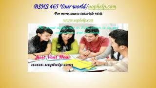 BSHS 465 Your world/uophelp.com