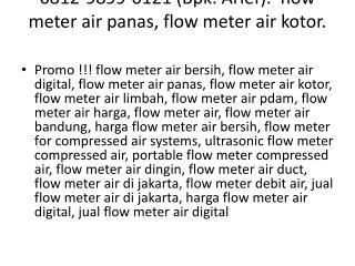 0812-9899-0121 (Bpk. Arief).  Flow meter air panas, Flow meter air kotor.