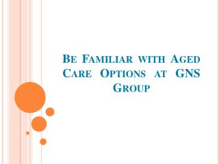 Be Familiar with Aged Care Options at GNS Group