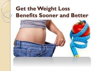 Get the Weight Loss Benefits Sooner and Better
