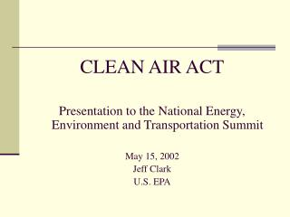 CLEAN AIR ACT Presentation to the National Energy, Environment and Transportation Summit May 15, 2002 Jeff Clark U.S. EP