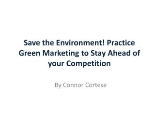 Save the Environment! Practice Green Marketing to Stay Ahead of your Competition