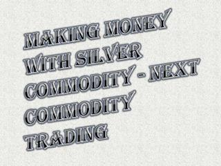 How To Money With Silver Commodity - Next Commodity Trading