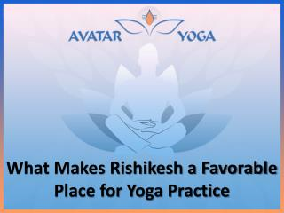What Makes Rishikesh a Favorable Place for Yoga Practice