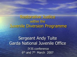 Restorative Justice within the  Juvenile Diversion Programme    Sergeant Andy Tuite Garda National Juvenile Office  IYJS