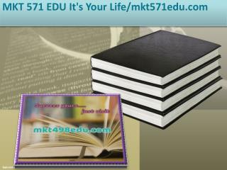 MKT 571 EDU It's Your Life/mkt571edu.com