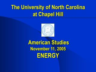 The University of North Carolina at Chapel Hill     American Studies November 11, 2005 ENERGY