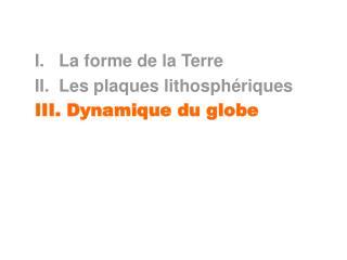 I.   La forme de la Terre II.  Les plaques lithosph riques III. Dynamique du globe