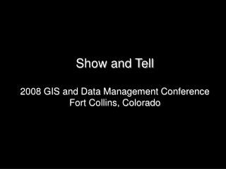 Show and Tell  2008 GIS and Data Management Conference Fort Collins, Colorado