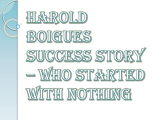 Harold Boigues Success Story – Who Started With Nothing