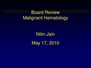 Board Review  Malignant Hematology   Nitin Jain  May 17, 2010