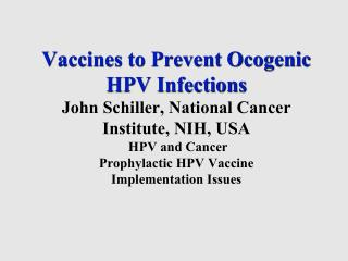 Vaccines to Prevent Ocogenic  HPV Infections  John Schiller, National Cancer  Institute, NIH, USA  HPV and Cancer Prophy