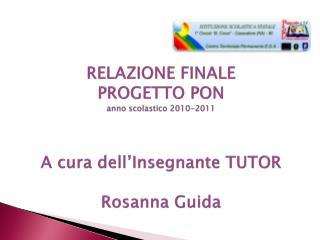 RELAZIONE FINALE  PROGETTO PON anno scolastico 2010-2011   A cura dell Insegnante TUTOR   Rosanna Guida