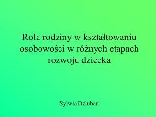 Rola rodziny w ksztaltowaniu osobowosci w r znych etapach rozwoju dziecka    Sylwia Dziuban