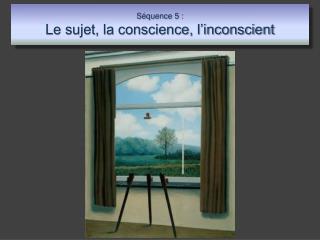 S quence 5 :  Le sujet, la conscience, l inconscient