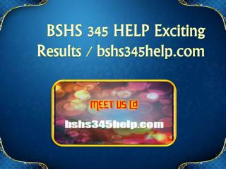 BSHS 345 HELP Exciting Results / bshs345help.com