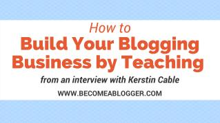 How to Build Your Blogging Business by Teaching