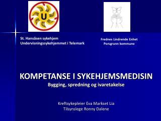 KOMPETANSE I SYKEHJEMSMEDISIN Bygging, spredning og ivaretakelse   Kreftsykepleier Eva Markset Lia Tilsynslege Ronny Dal