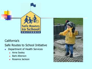California s  Safe Routes to School Initiative Department of Health Services Anne Seeley Barb Alberson Rosanna Jackson