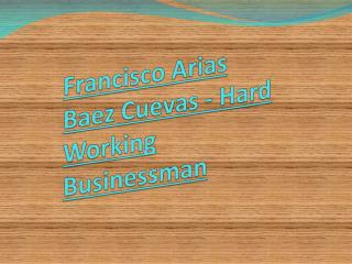 Francisco Arias Baez Cuevas - Hard Working Businessman