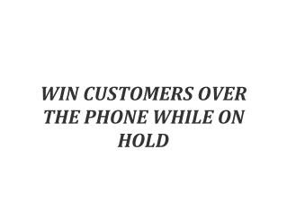 WIN CUSTOMERS OVER THE PHONE WHILE ON HOLD