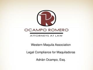Western Maquila Association  Legal Compliance for Maquiladoras  Adri n Ocampo, Esq.