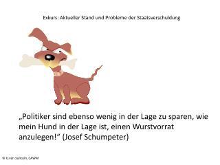 Politiker sind ebenso wenig in der Lage zu sparen, wie mein Hund in der Lage ist, einen Wurstvorrat anzulegen  Josef Sc
