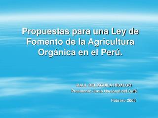 Propuestas para una Ley de Fomento de la Agricultura Org nica en el Per .      RAUL DEL AGUILA HIDALGO    Presidente Jun