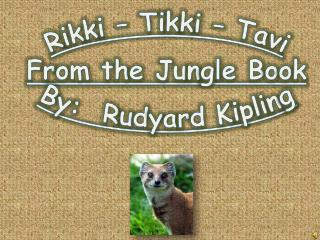 Rikki   Tikki   Tavi From the Jungle Book By:  Rudyard Kipling