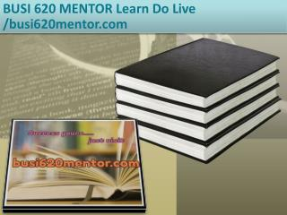 BUSI 620 MENTOR Learn Do Live /busi620mentor.com