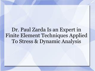 Dr. Paul Zarda Is an Expert in Finite Element Techniques Applied To Stress & Dynamic Analysis
