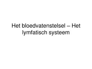 Het bloedvatenstelsel   Het lymfatisch systeem