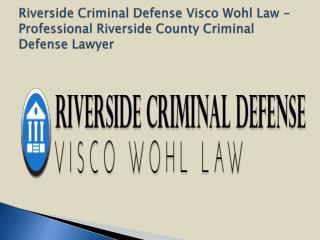 Riverside Criminal Defense Visco Wohl Law - Professional Riverside County Criminal Defense Lawyer